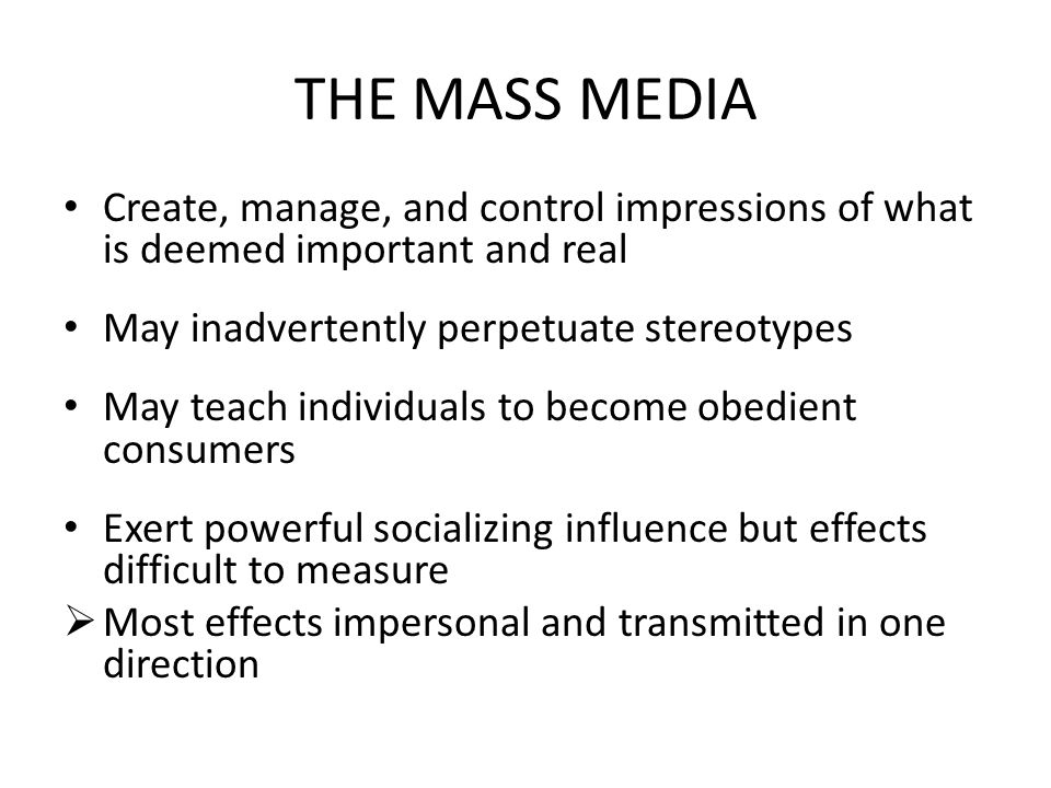 THE MASS MEDIA Create, manage, and control impressions of what is deemed important and real May inadvertently perpetuate stereotypes May teach individ