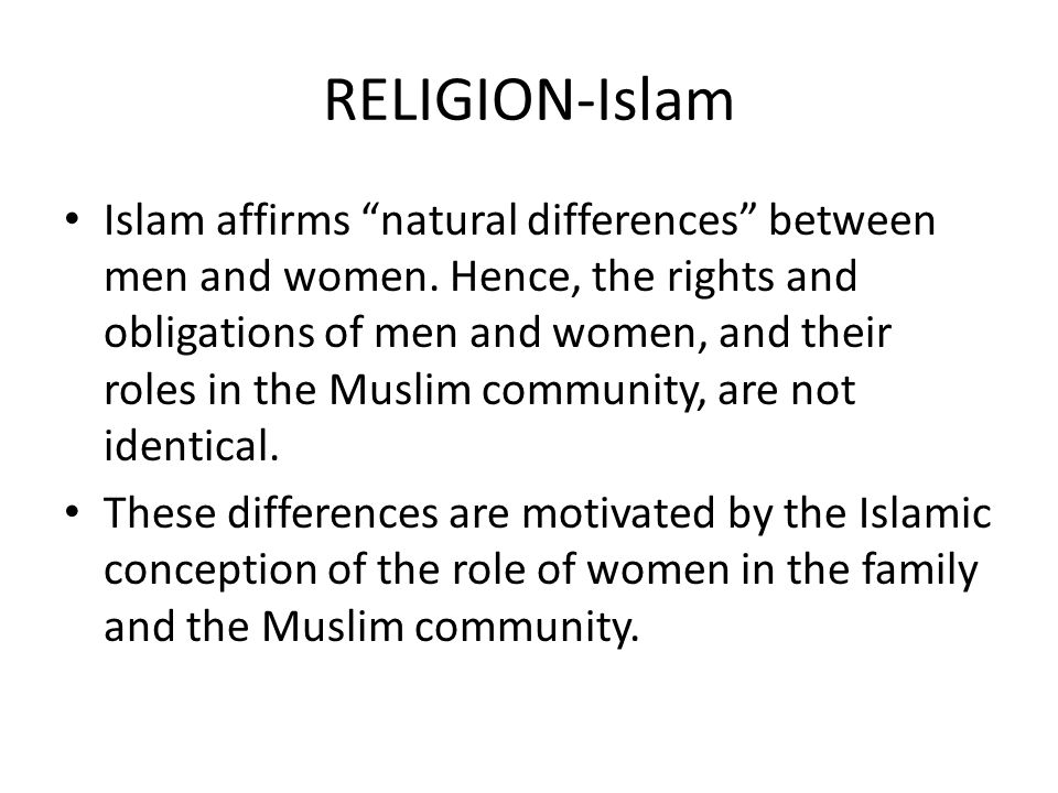 "RELIGION-Islam Islam affirms ""natural differences"" between men and women. Hence, the rights and obligations of men and women, and their roles in the M"