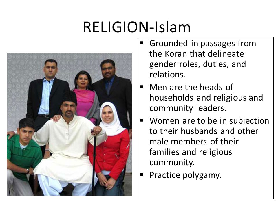  Grounded in passages from the Koran that delineate gender roles, duties, and relations.  Men are the heads of households and religious and communit