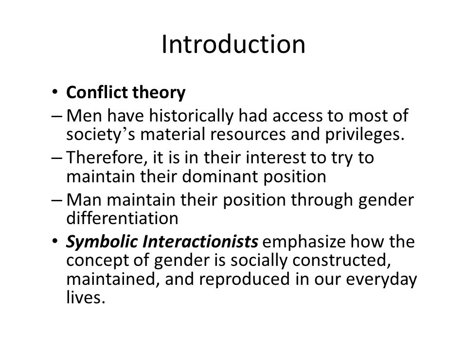 Introduction Conflict theory – Men have historically had access to most of society ' s material resources and privileges. – Therefore, it is in their