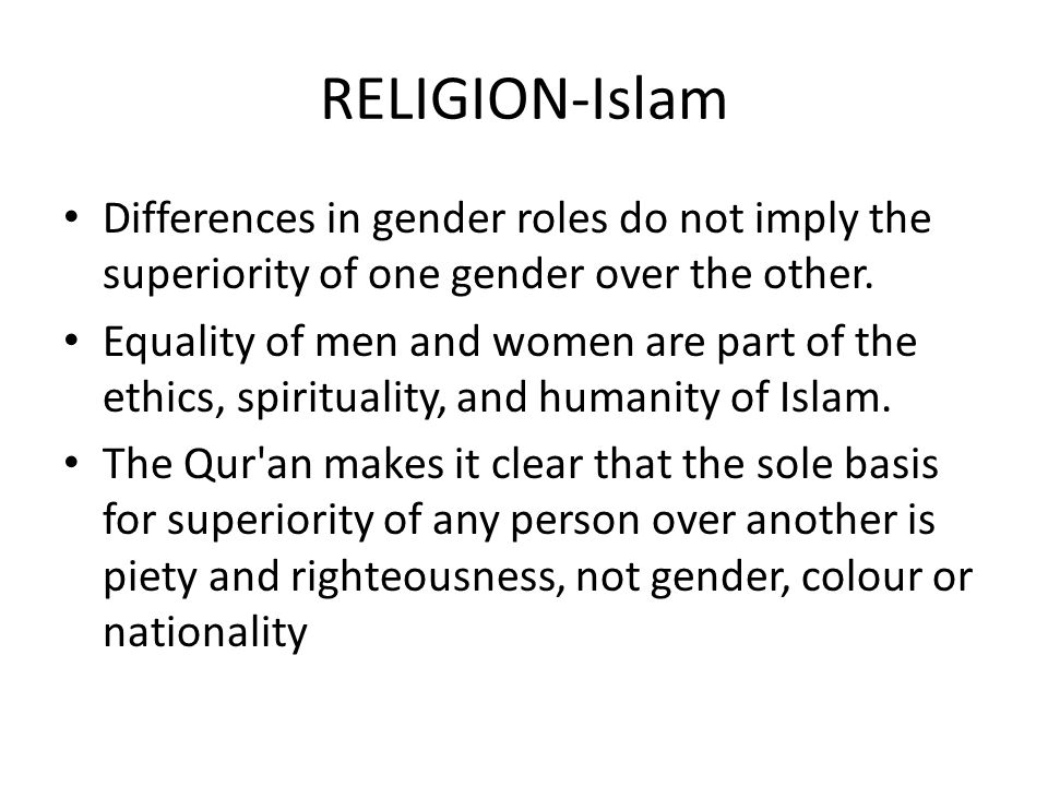 RELIGION-Islam Differences in gender roles do not imply the superiority of one gender over the other. Equality of men and women are part of the ethics