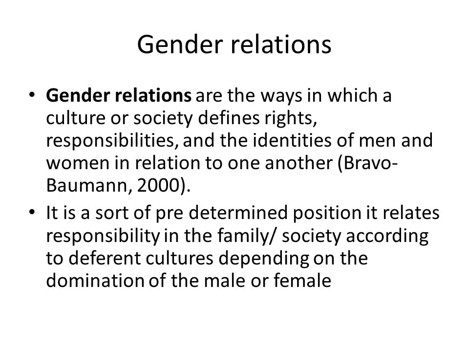 Gender relations Gender relations are the ways in which a culture or society defines rights, responsibilities, and the identities of men and women in