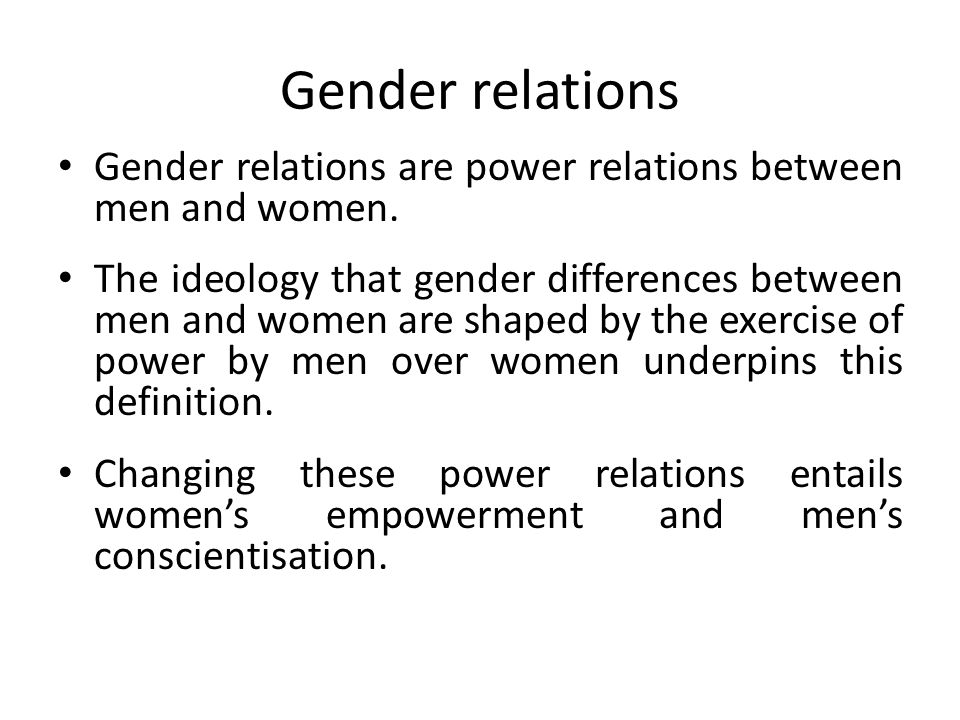 Gender relations Gender relations are power relations between men and women. The ideology that gender differences between men and women are shaped by