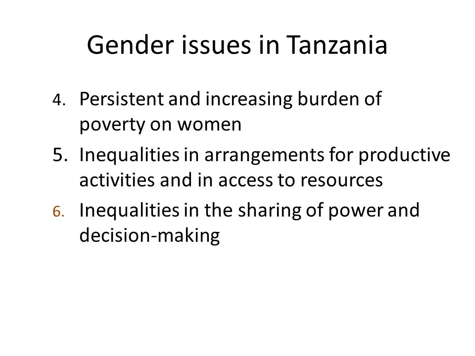 Gender issues in Tanzania 4. Persistent and increasing burden of poverty on women 5.Inequalities in arrangements for productive activities and in acce