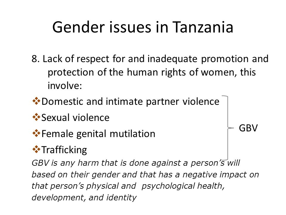 Gender issues in Tanzania 8. Lack of respect for and inadequate promotion and protection of the human rights of women, this involve:  Domestic and in