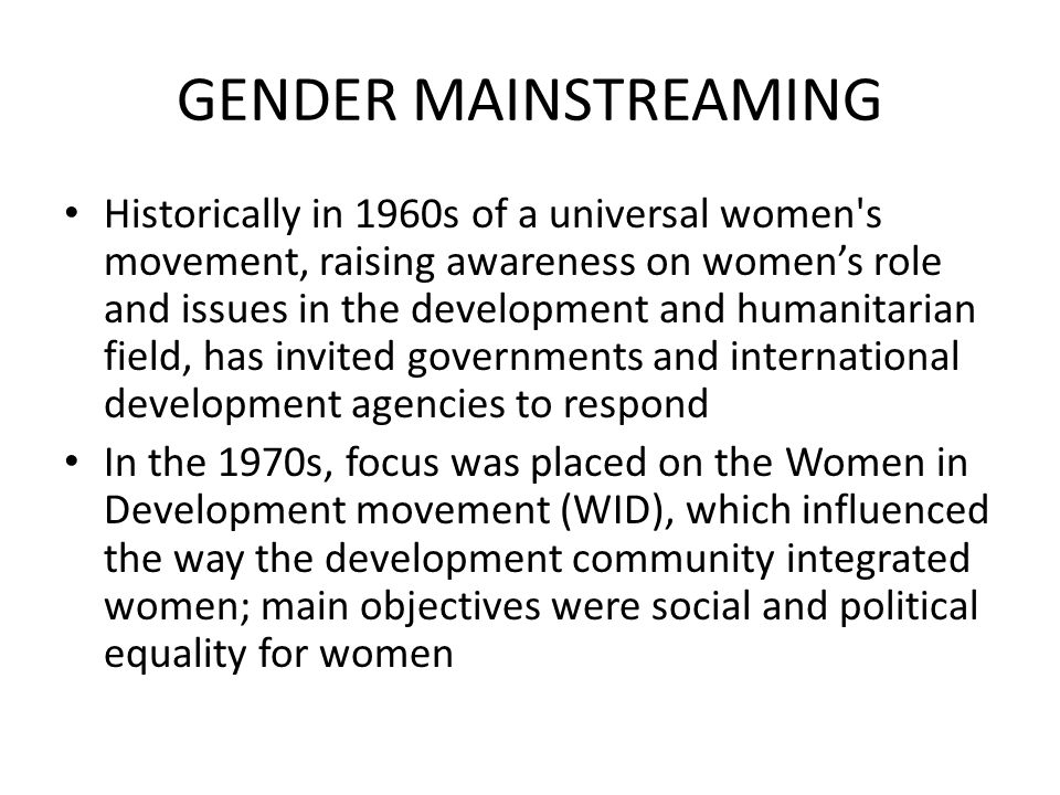 GENDER MAINSTREAMING Historically in 1960s of a universal women's movement, raising awareness on women's role and issues in the development and humani