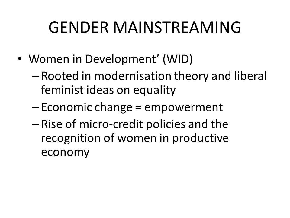 GENDER MAINSTREAMING Women in Development' (WID) – Rooted in modernisation theory and liberal feminist ideas on equality – Economic change = empowerme