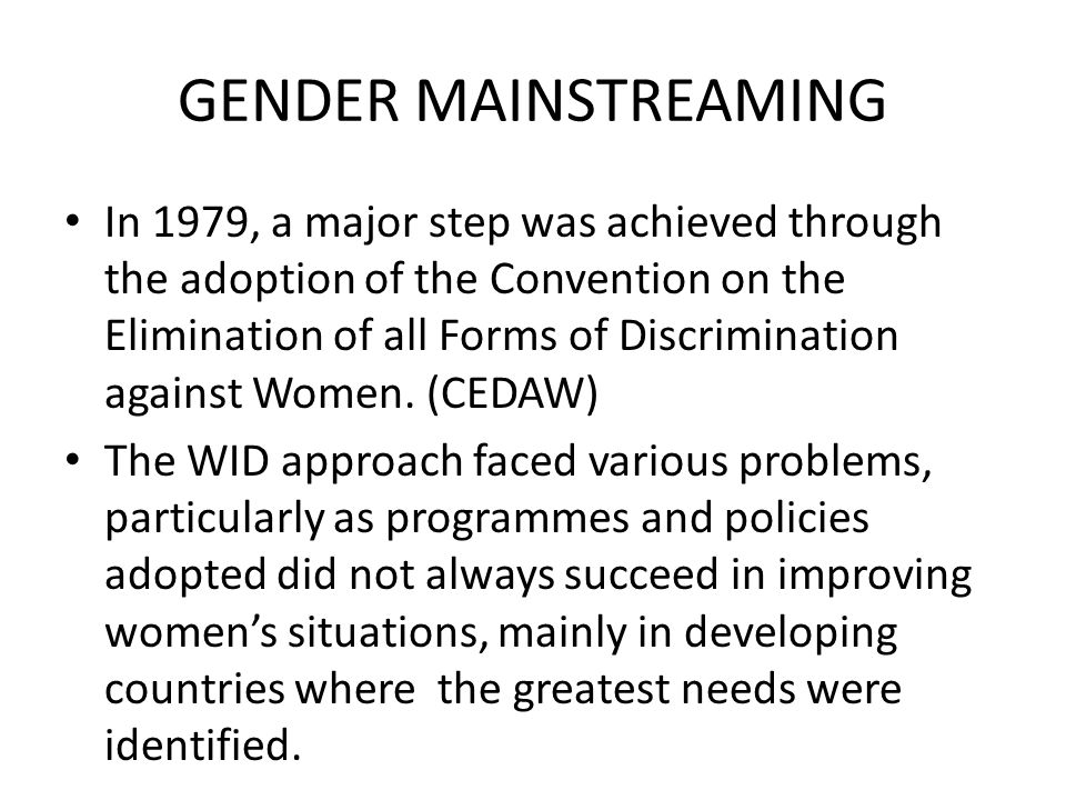 GENDER MAINSTREAMING In 1979, a major step was achieved through the adoption of the Convention on the Elimination of all Forms of Discrimination again
