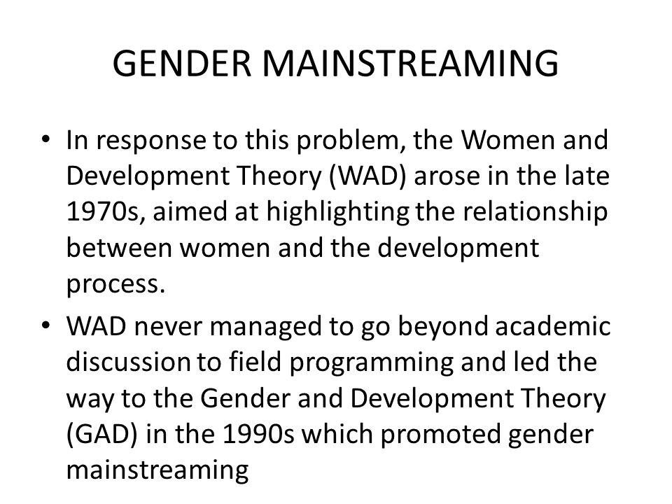 GENDER MAINSTREAMING In response to this problem, the Women and Development Theory (WAD) arose in the late 1970s, aimed at highlighting the relationsh