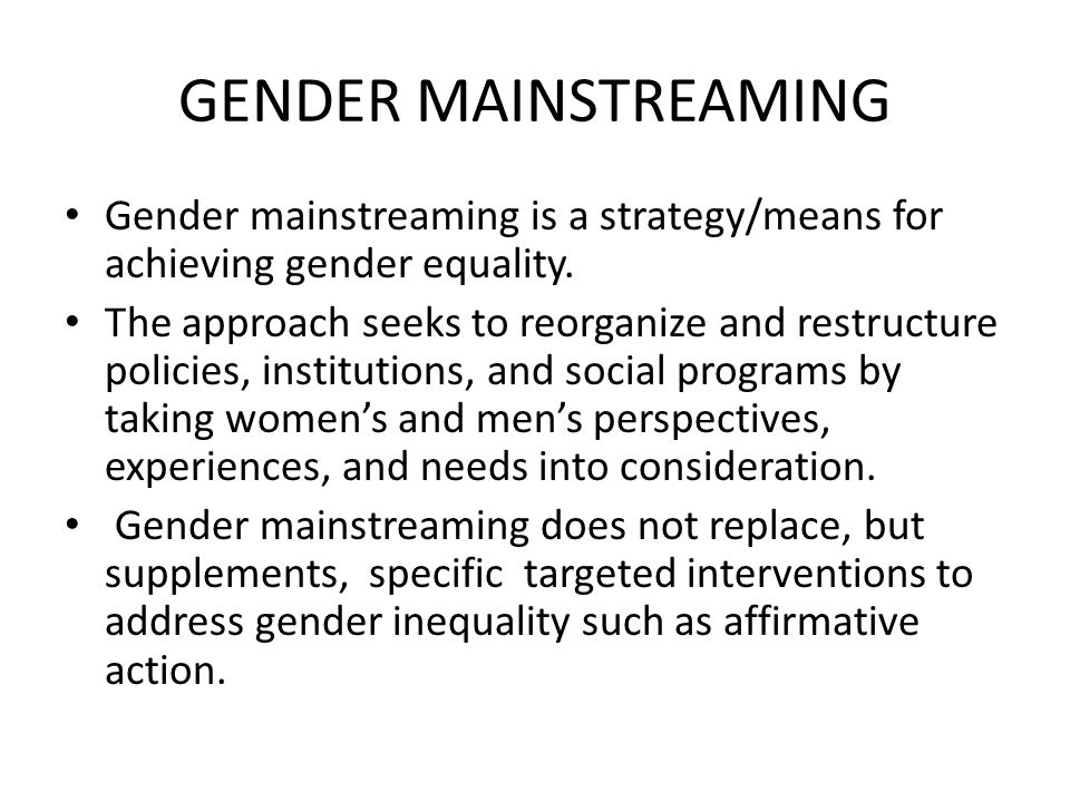 GENDER MAINSTREAMING Gender mainstreaming is a strategy/means for achieving gender equality. The approach seeks to reorganize and restructure policies