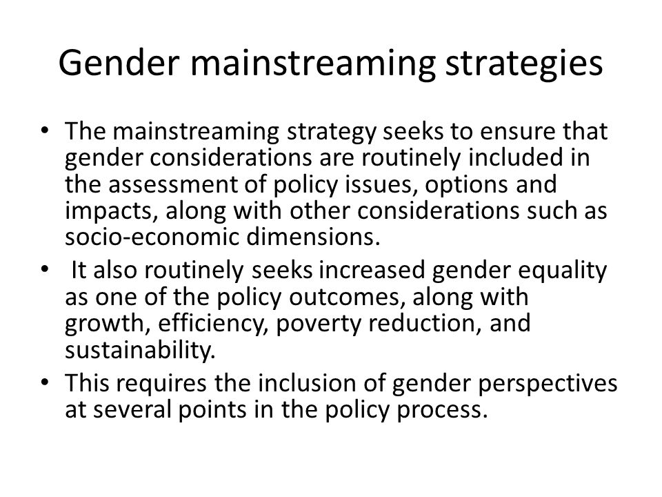 Gender mainstreaming strategies The mainstreaming strategy seeks to ensure that gender considerations are routinely included in the assessment of poli