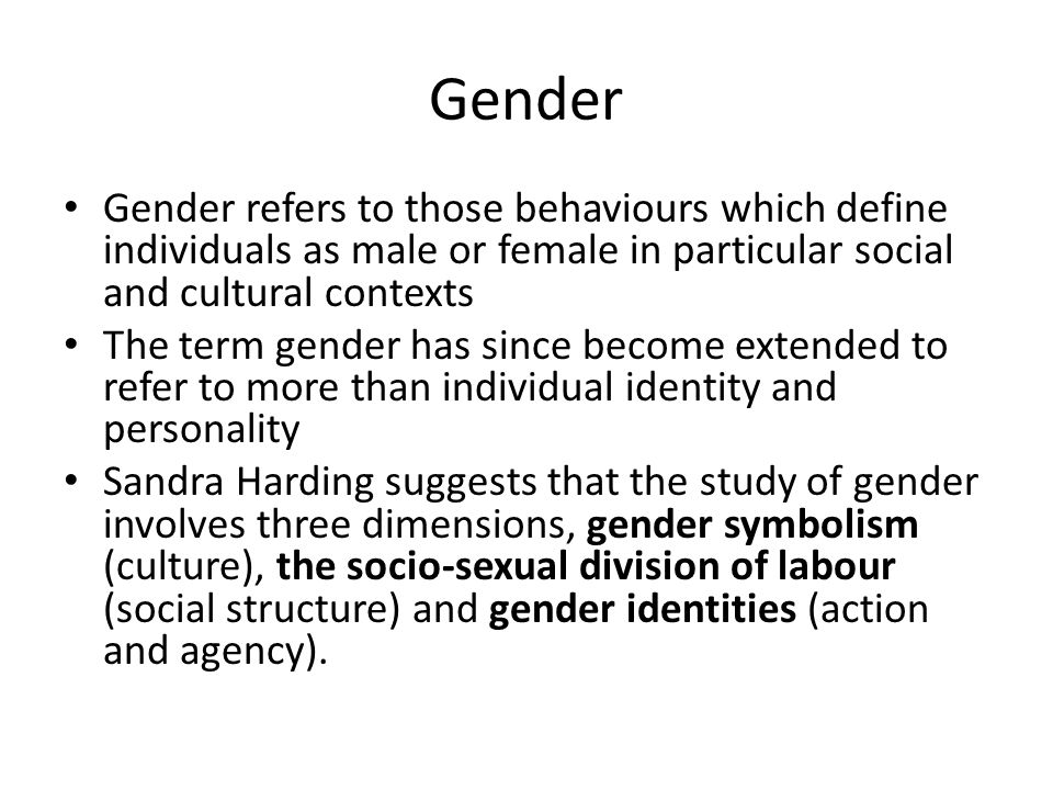 Gender Gender refers to those behaviours which define individuals as male or female in particular social and cultural contexts The term gender has sin