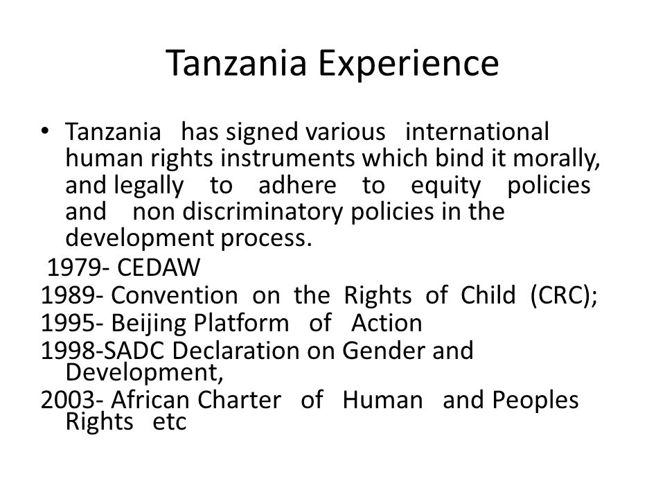 Tanzania Experience Tanzania has signed various international human rights instruments which bind it morally, and legally to adhere to equity policies