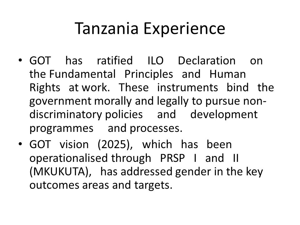 Tanzania Experience GOT has ratified ILO Declaration on the Fundamental Principles and Human Rights at work. These instruments bind the government mor