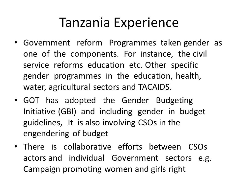 Tanzania Experience Government reform Programmes taken gender as one of the components. For instance, the civil service reforms education etc. Other s