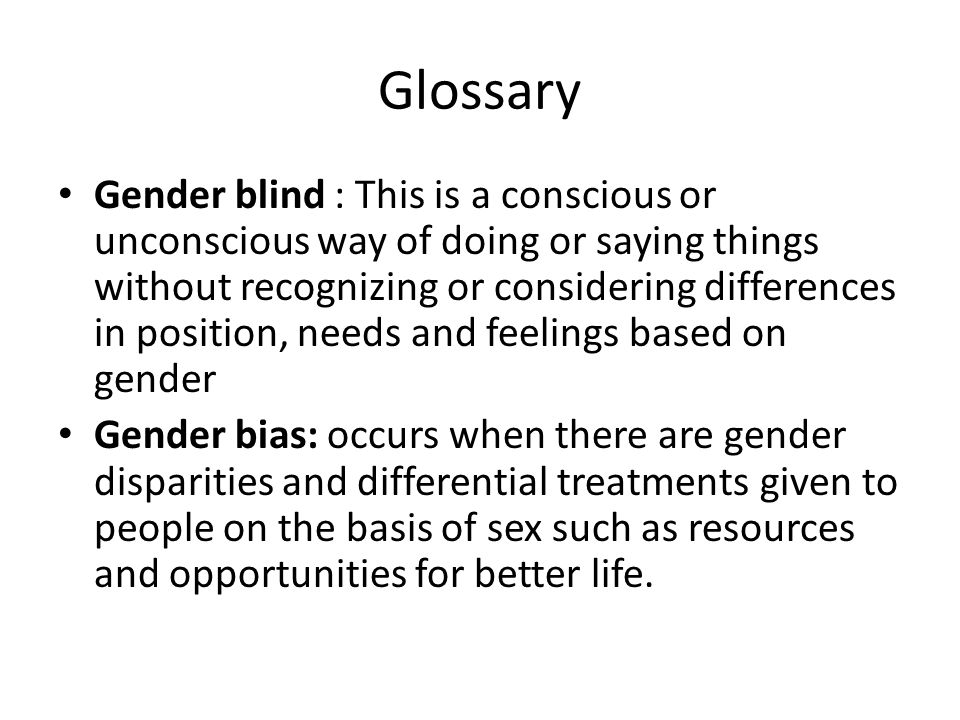 Glossary Gender blind : This is a conscious or unconscious way of doing or saying things without recognizing or considering differences in position, n