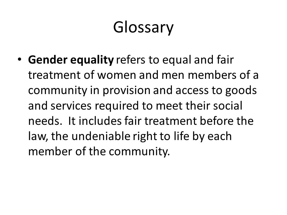 Glossary Gender equality refers to equal and fair treatment of women and men members of a community in provision and access to goods and services requ