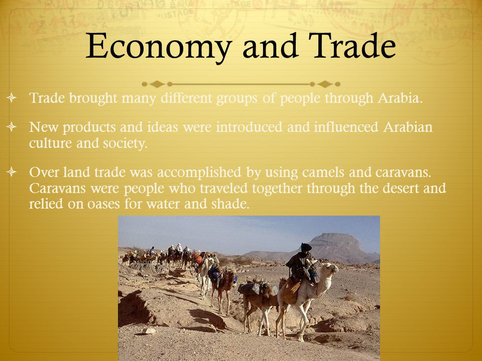 Economy and Trade  Trade brought many different groups of people through Arabia.