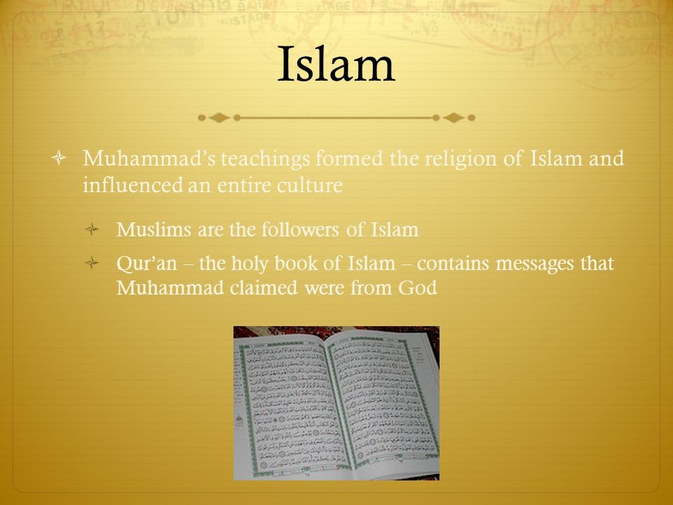 Islam  Muhammad's teachings formed the religion of Islam and influenced an entire culture  Muslims are the followers of Islam  Qur'an – the holy book of Islam – contains messages that Muhammad claimed were from God
