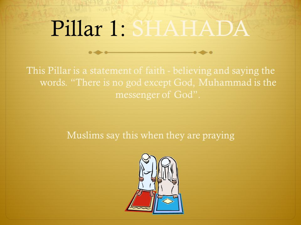 Pillar 1: SHAHADA This Pillar is a statement of faith - believing and saying the words.
