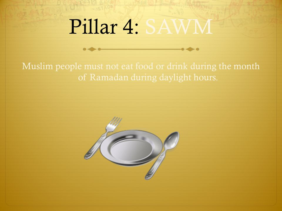 Pillar 4: SAWM Muslim people must not eat food or drink during the month of Ramadan during daylight hours.