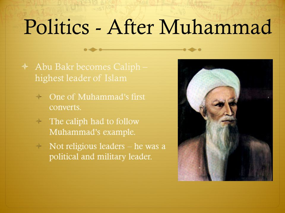 Politics - After Muhammad  Abu Bakr becomes Caliph – highest leader of Islam  One of Muhammad's first converts.