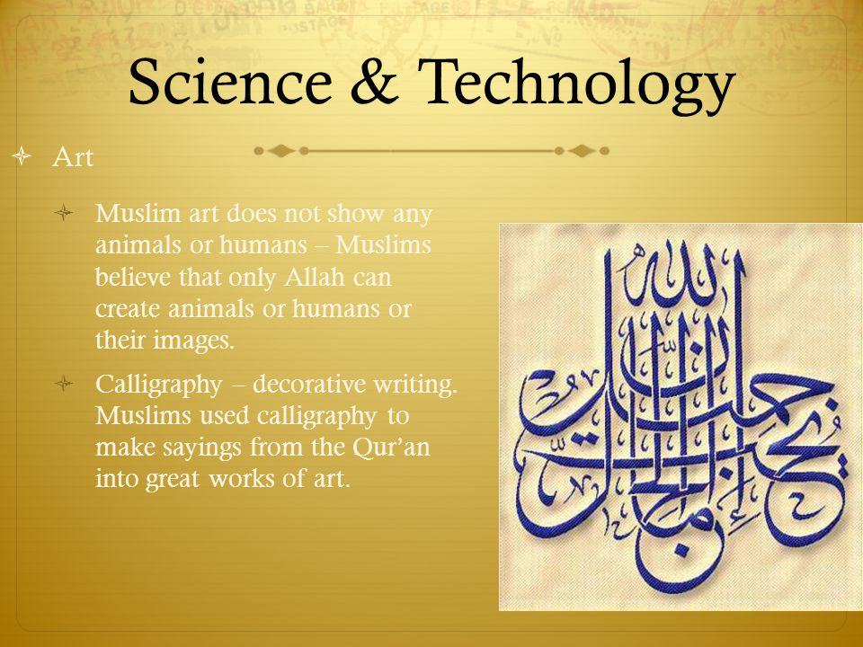 Science & Technology  Art  Muslim art does not show any animals or humans – Muslims believe that only Allah can create animals or humans or their images.