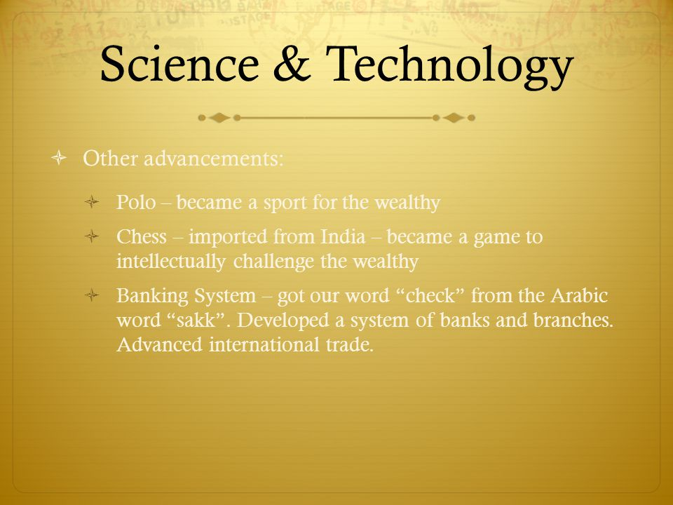 Science & Technology  Other advancements:  Polo – became a sport for the wealthy  Chess – imported from India – became a game to intellectually challenge the wealthy  Banking System – got our word check from the Arabic word sakk .
