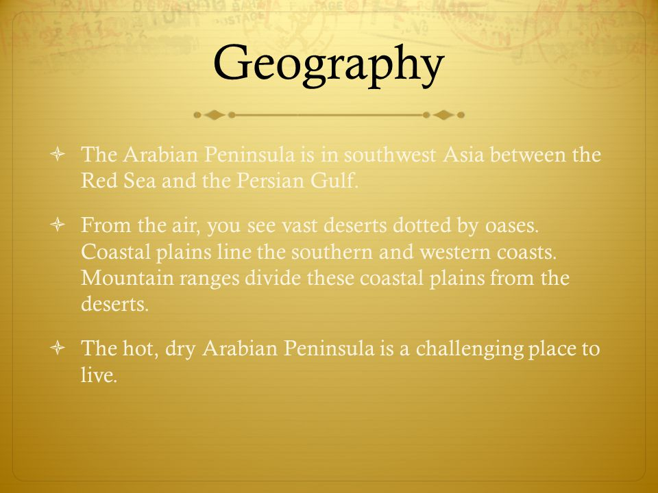Geography  The Arabian Peninsula is in southwest Asia between the Red Sea and the Persian Gulf.