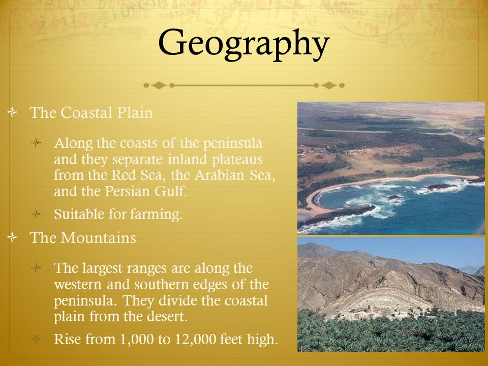 Geography  The Coastal Plain  Along the coasts of the peninsula and they separate inland plateaus from the Red Sea, the Arabian Sea, and the Persian Gulf.