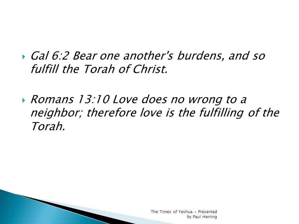  Gal 6:2 Bear one another s burdens, and so fulfill the Torah of Christ.