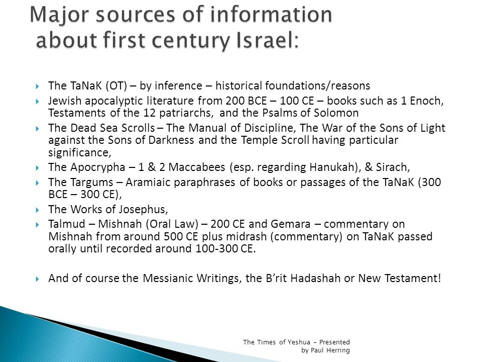  The TaNaK (OT) – by inference – historical foundations/reasons  Jewish apocalyptic literature from 200 BCE – 100 CE – books such as 1 Enoch, Testaments of the 12 patriarchs, and the Psalms of Solomon  The Dead Sea Scrolls – The Manual of Discipline, The War of the Sons of Light against the Sons of Darkness and the Temple Scroll having particular significance,  The Apocrypha – 1 & 2 Maccabees (esp.