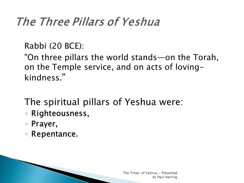 Rabbi (20 BCE): On three pillars the world stands—on the Torah, on the Temple service, and on acts of loving- kindness.