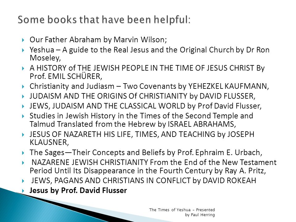  Our Father Abraham by Marvin Wilson;  Yeshua – A guide to the Real Jesus and the Original Church by Dr Ron Moseley,  A HISTORY of THE JEWISH PEOPLE IN THE TIME OF JESUS CHRIST By Prof.