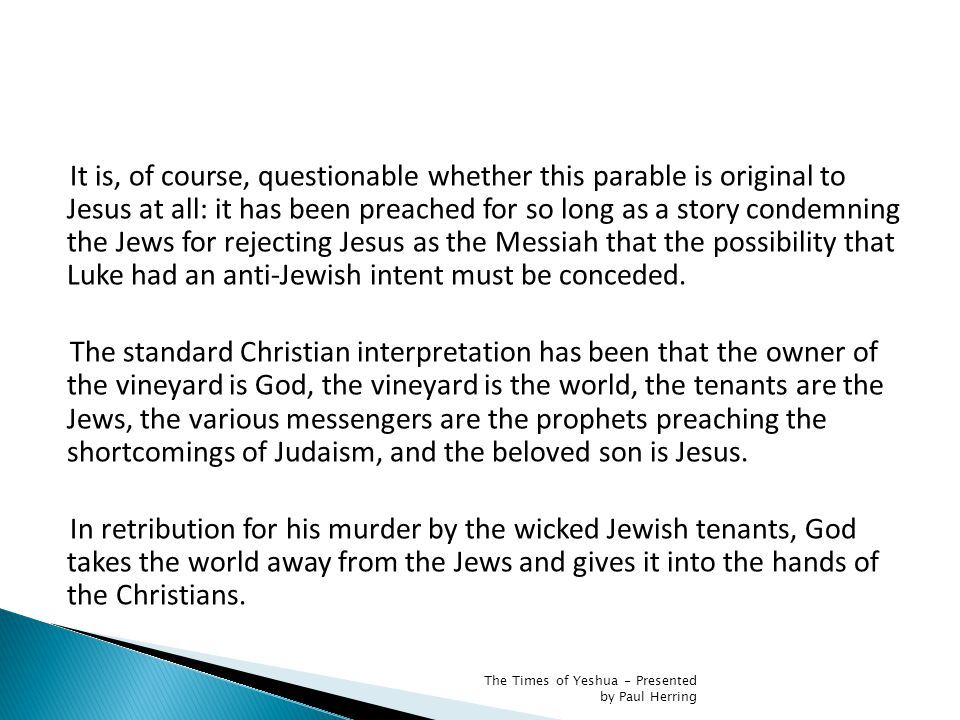 It is, of course, questionable whether this parable is original to Jesus at all: it has been preached for so long as a story condemning the Jews for rejecting Jesus as the Messiah that the possibility that Luke had an anti-Jewish intent must be conceded.
