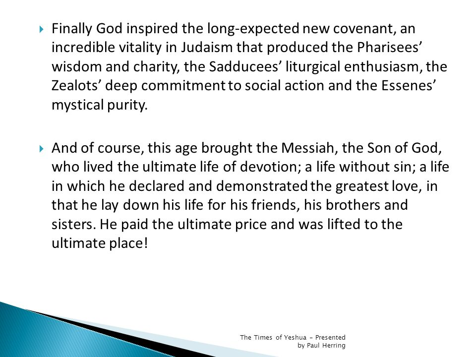  Finally God inspired the long-expected new covenant, an incredible vitality in Judaism that produced the Pharisees' wisdom and charity, the Sadducees' liturgical enthusiasm, the Zealots' deep commitment to social action and the Essenes' mystical purity.