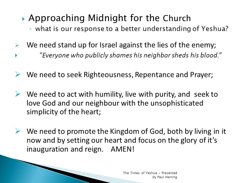  We need stand up for Israel against the lies of the enemy;  Everyone who publicly shames his neighbor sheds his blood.  We need to seek Righteousness, Repentance and Prayer;  We need to act with humility, live with purity, and seek to love God and our neighbour with the unsophisticated simplicity of the heart;  We need to promote the Kingdom of God, both by living in it now and by setting our heart and focus on the glory of it's inauguration and reign.