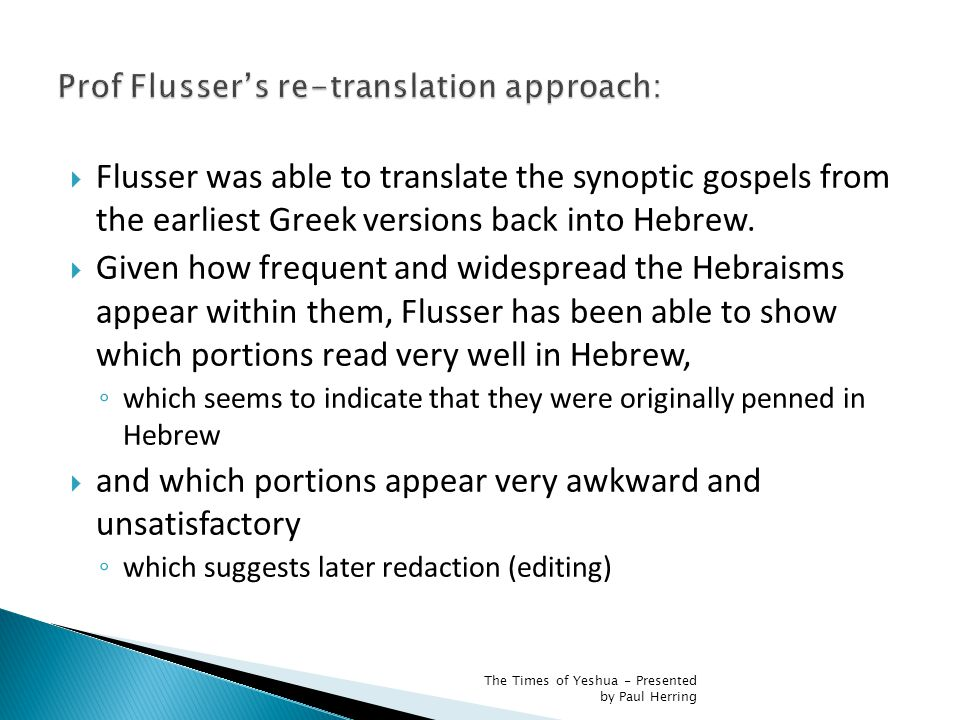 One of the surprising findings of Flusser's research is that those texts in the Gospels expressing opposition to the Synagogue or to Jews, or accusing the Jews of having caused Jesus death, or even those passages which express enmity towards normative Judaism, cannot be retranslated literally into Hebrew or Aramaic: they are styled in Greek.