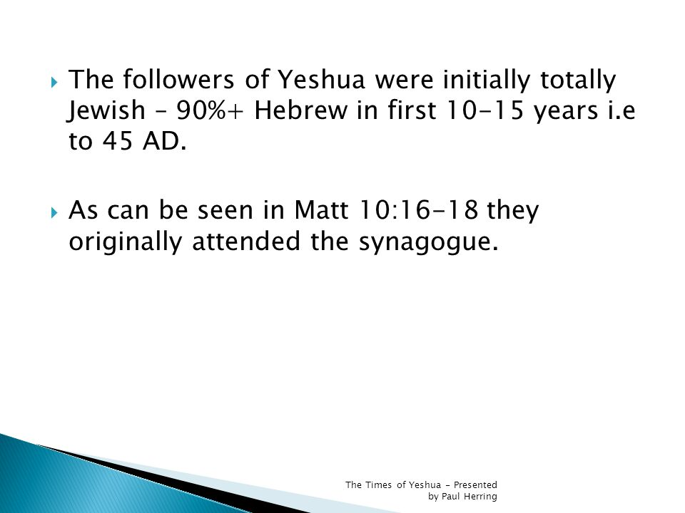  The followers of Yeshua were initially totally Jewish – 90%+ Hebrew in first 10-15 years i.e to 45 AD.