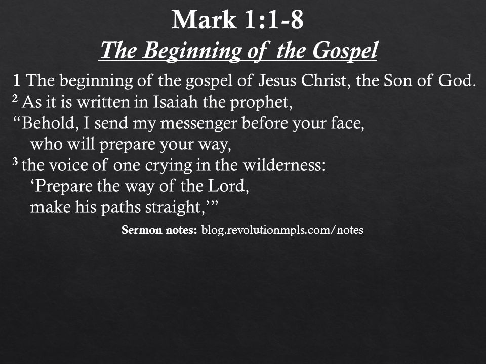 "1 The beginning of the gospel of Jesus Christ, the Son of God. 2 As it is written in Isaiah the prophet, ""Behold, I send my messenger before your face"