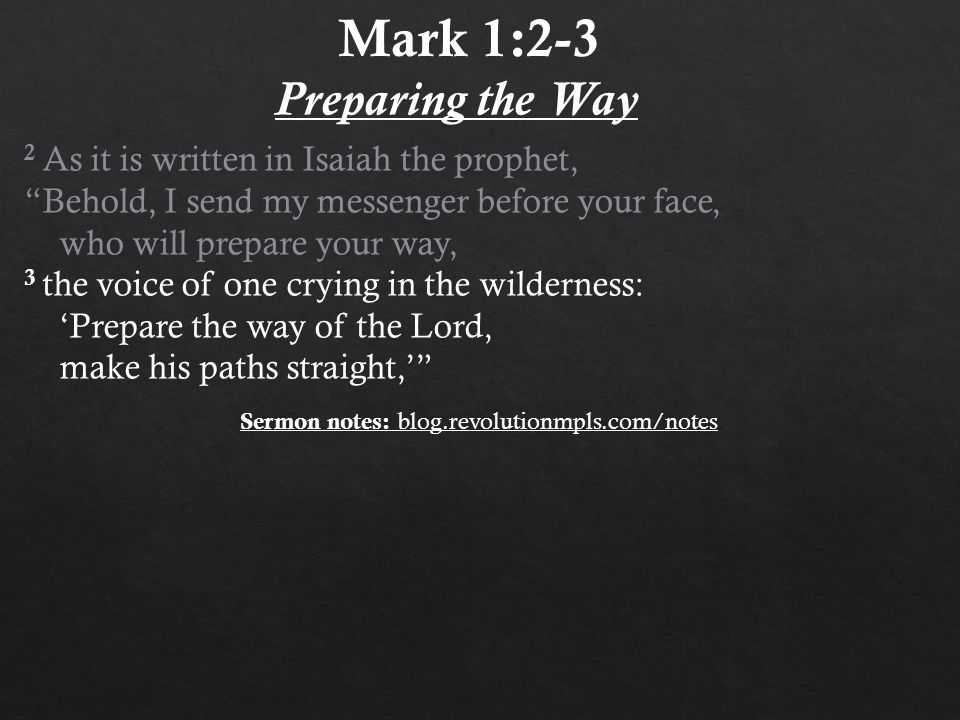 "2 As it is written in Isaiah the prophet, ""Behold, I send my messenger before your face, who will prepare your way, 3 the voice of one crying in the w"