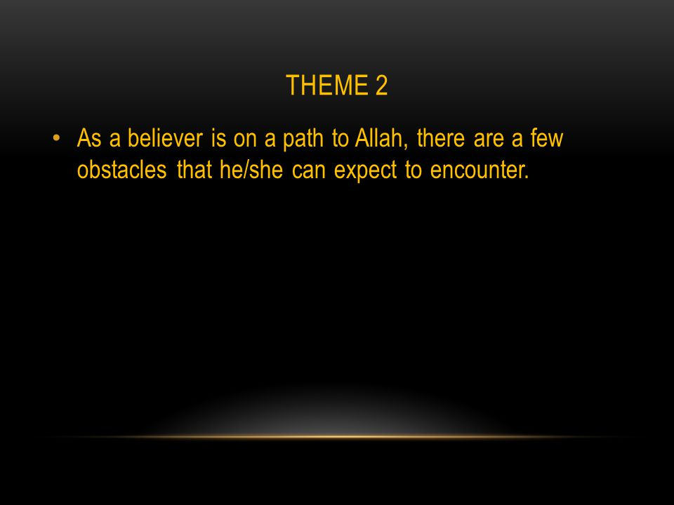 THEME 2 As a believer is on a path to Allah, there are a few obstacles that he/she can expect to encounter.
