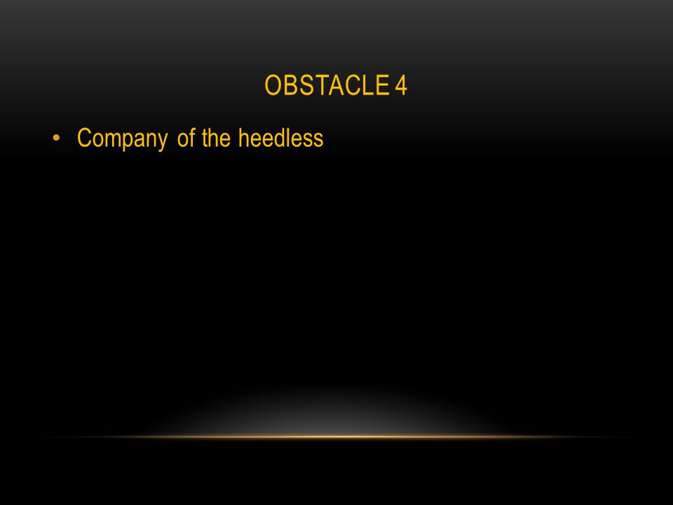 OBSTACLE 4 Company of the heedless