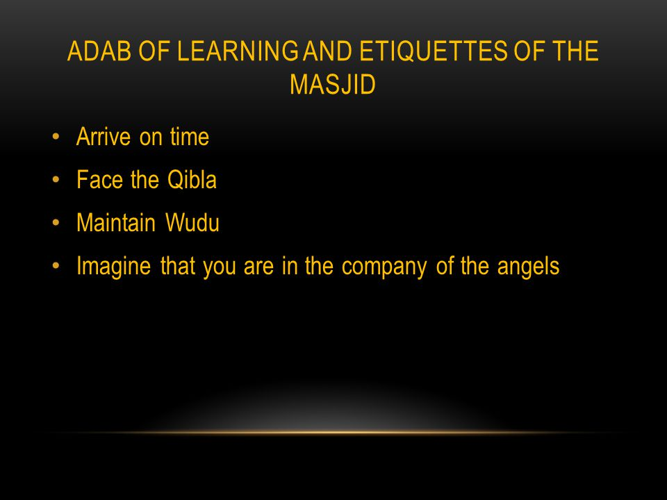 ADAB OF LEARNING AND ETIQUETTES OF THE MASJID Arrive on time Face the Qibla Maintain Wudu Imagine that you are in the company of the angels