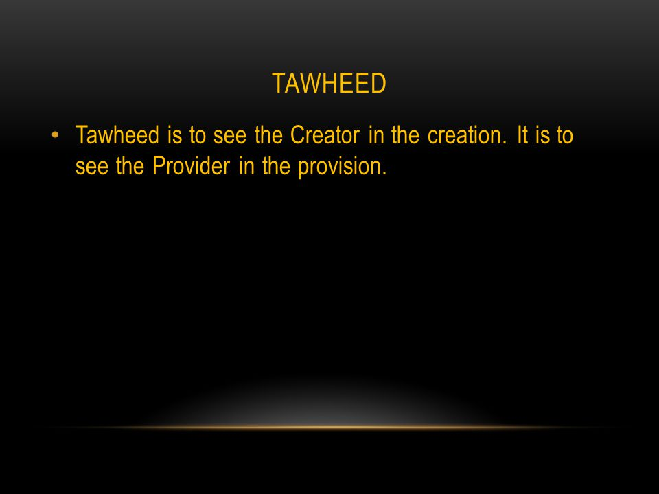 TAWHEED Tawheed is to see the Creator in the creation. It is to see the Provider in the provision.