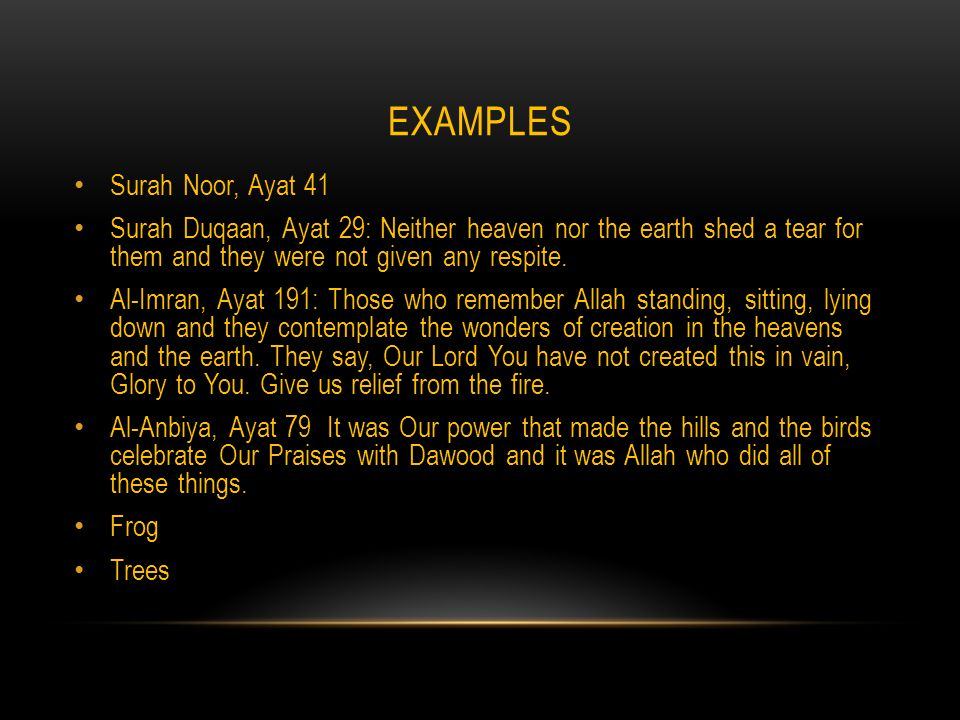 EXAMPLES Surah Noor, Ayat 41 Surah Duqaan, Ayat 29: Neither heaven nor the earth shed a tear for them and they were not given any respite.