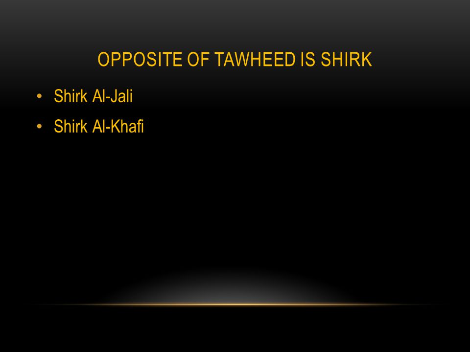 OPPOSITE OF TAWHEED IS SHIRK Shirk Al-Jali Shirk Al-Khafi
