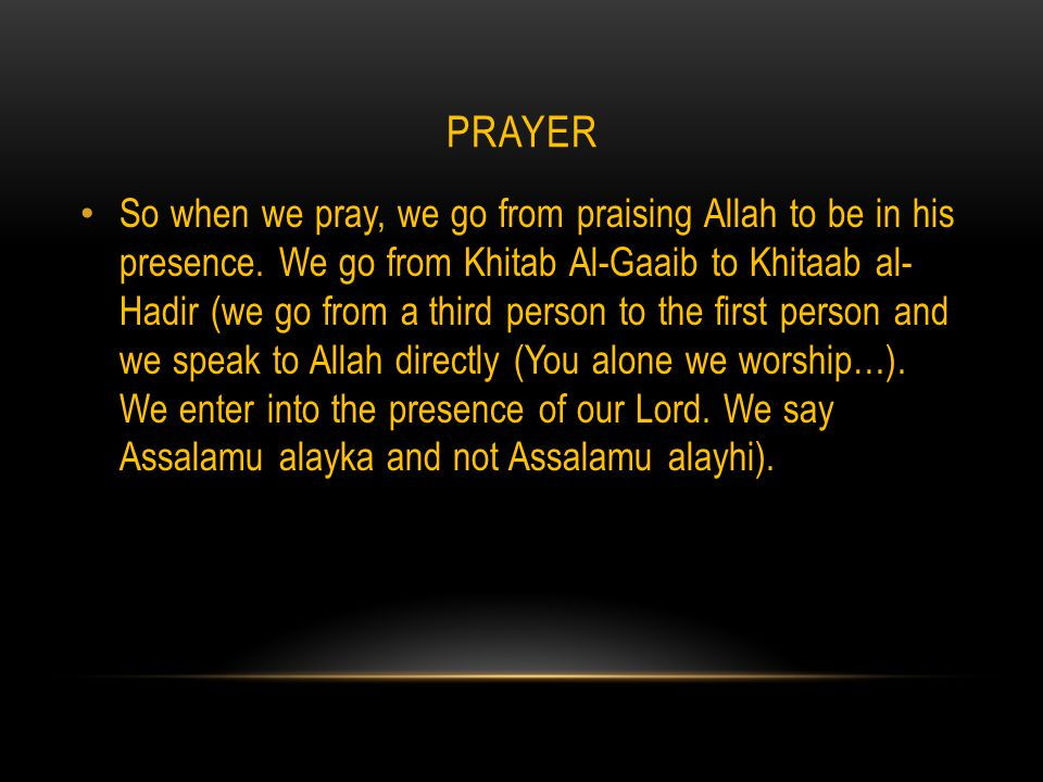 PRAYER So when we pray, we go from praising Allah to be in his presence.