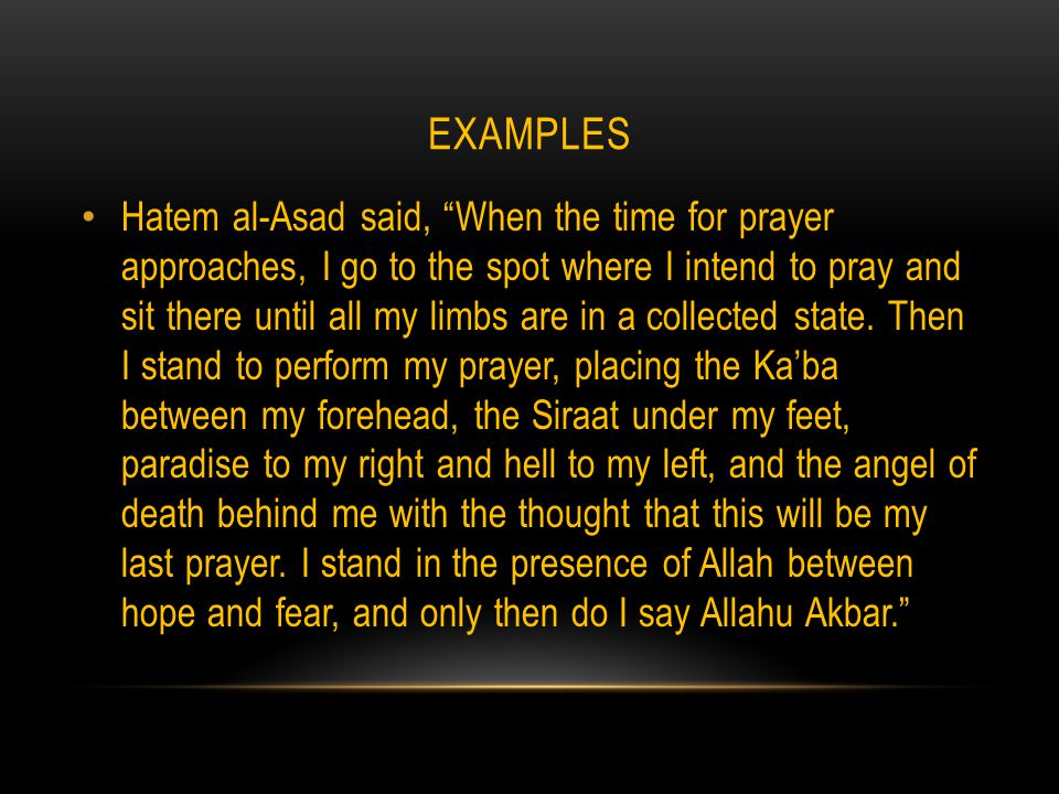 EXAMPLES Hatem al-Asad said, When the time for prayer approaches, I go to the spot where I intend to pray and sit there until all my limbs are in a collected state.