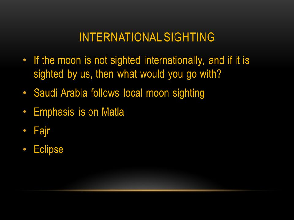 INTERNATIONAL SIGHTING If the moon is not sighted internationally, and if it is sighted by us, then what would you go with.
